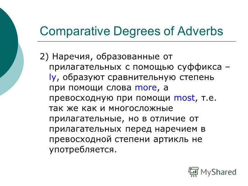 Comparative Degrees of Adverbs 2) Наречия, образованные от прилагательных с помощью суффикса – ly, образуют сравнительную степень при помощи слова more, а превосходную при помощи most, т.е. так же как и многосложные прилагательные, но в отличие от пр
