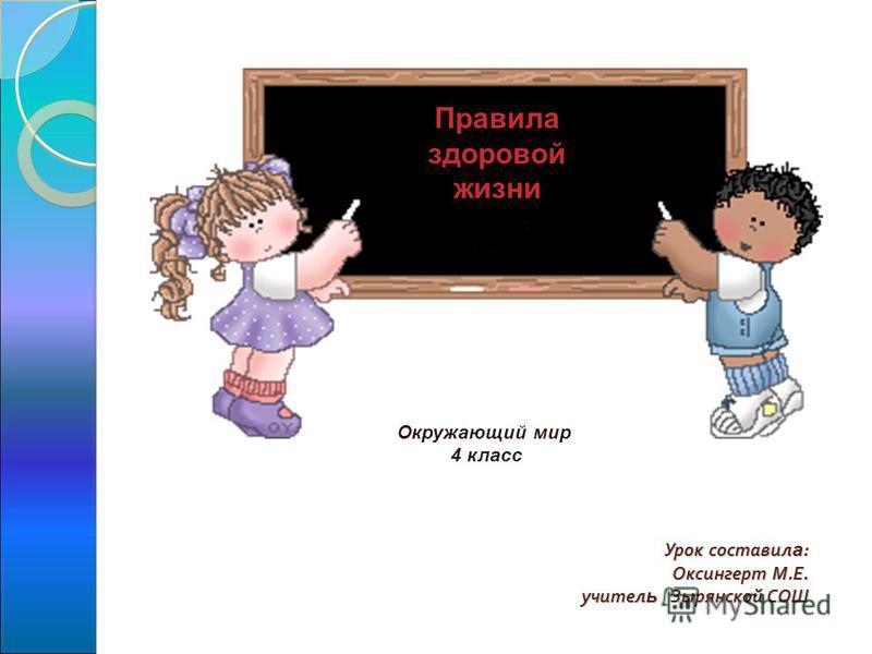 Урок составил а : Оксингерт М. Е. учитель Зырянской СОШ Правила здоровой жизни Окружающий мир 4 класс