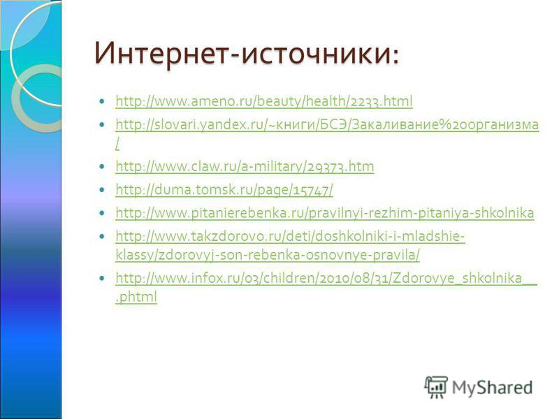 Интернет - источники : http://www.ameno.ru/beauty/health/2233. html http://slovari.yandex.ru/~ книги / БСЭ / Закаливание %20 организма / http://slovari.yandex.ru/~ книги / БСЭ / Закаливание %20 организма / http://www.claw.ru/a-military/29373. htm htt