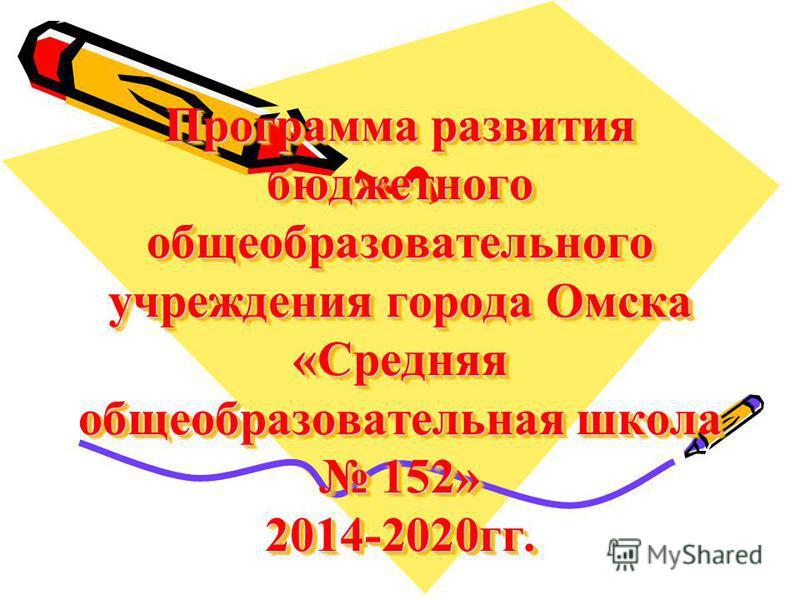 Программа развития бюджетного общеобразовательного учреждения города Омска «Средняя общеобразовательная школа 152» 2014-2020 гг.
