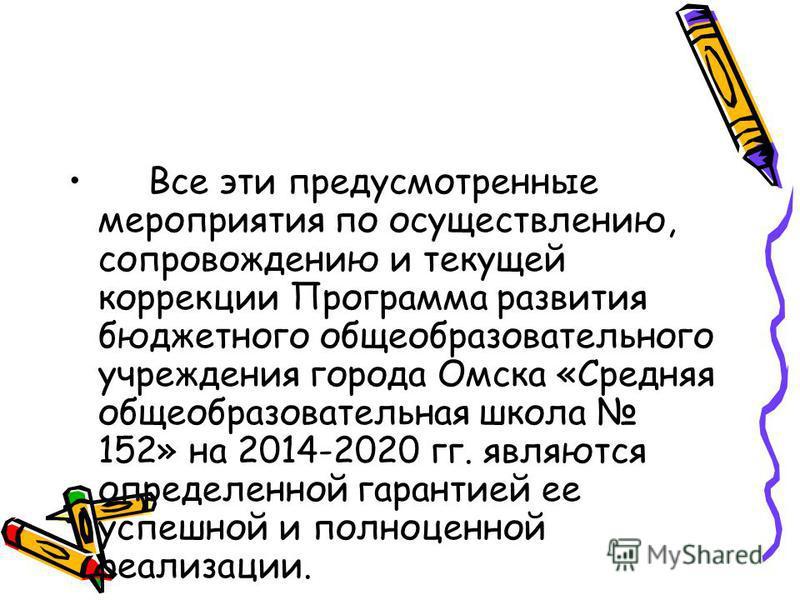 Все эти предусмотренные мероприятия по осуществлению, сопровождению и текущей коррекции Программа развития бюджетного общеобразовательного учреждения города Омска «Средняя общеобразовательная школа 152» на 2014-2020 гг. являются определенной гарантие