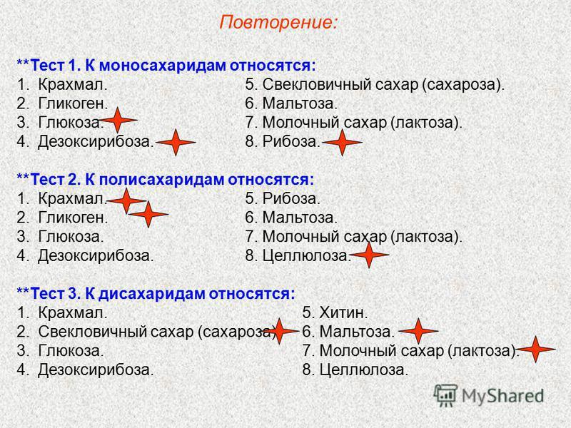 **Тест 1. К моносахаридам относятся: 1.Крахмал.5. Свекловичный сахар (сахароза). 2.Гликоген.6. Мальтоза. 3.Глюкоза.7. Молочный сахар (лактоза). 4.Дезоксирибоза.8. Рибоза. **Тест 2. К полисахаридам относятся: 1.Крахмал.5. Рибоза. 2.Гликоген.6. Мальтоз