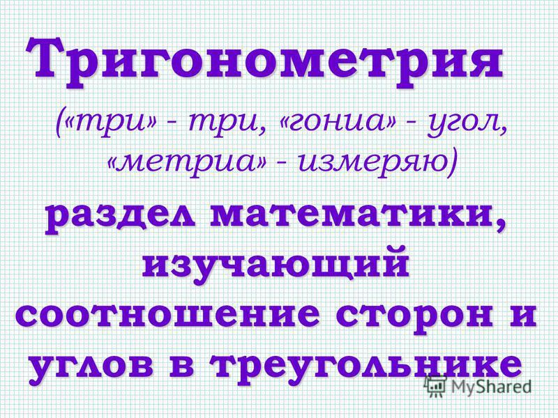 Тригонометрия раздел математики, изучающий соотношение сторон и углов в треугольнике («три» - три, «гониа» - угол, «метрия» - измеряю)