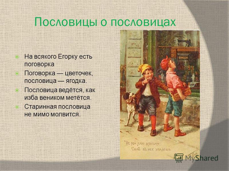 Пословицы о пословицах На всякого Егорку есть поговорка Поговорка цветочек, пословица ягодка. Пословица ведётся, как изба веником метётся. Старинная пословица не мимо молвится.