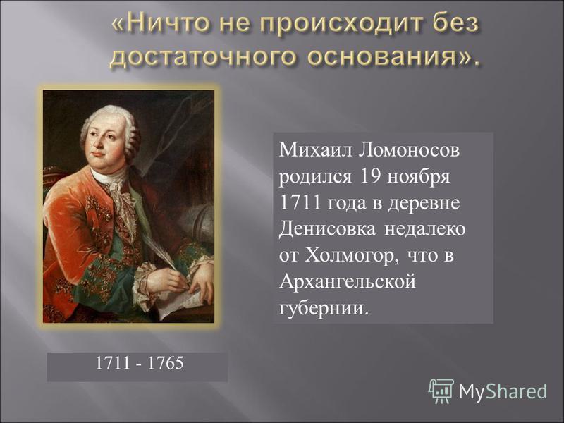 Михаил Ломоносов родился 19 ноября 1711 года в деревне Денисовка недалеко от Холмогор, что в Архангельской губернии. 1711 - 1765