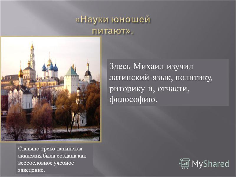 Здесь Михаил изучил латинский язык, политику, риторику и, отчасти, философию. Славяно-греко-латинская академия была создана как всесословное учебное заведение.