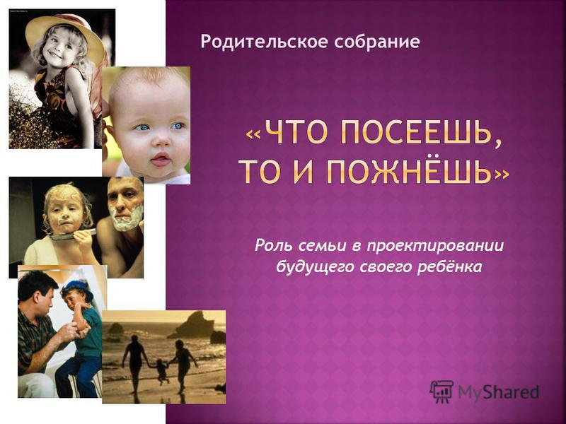Роль семьи в проектировании будущего своего ребёнка Родительское собрание