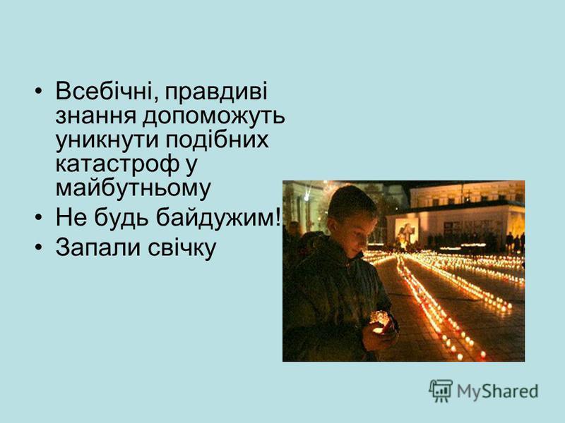 Всебічні, правдиві знання допоможуть уникнути подібних катастроф у майбутньому Не будь байдужим! Запали свічку