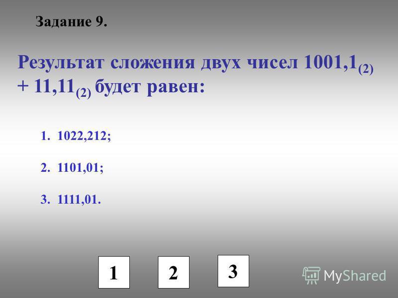 Задание 9. Результат сложения двух чисел 1001,1 (2) + 11,11 (2) будет равен: 1. 1022,212; 2. 1101,01; 3. 1111,01. 1 2 3