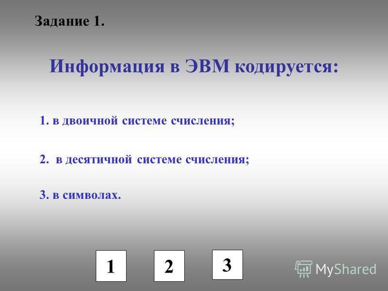 Задание 1. Информация в ЭВМ кодируется: 1. в двоичной системе счисления; 2. в десятичной системе счисления; 3. в символах. 1 2 3