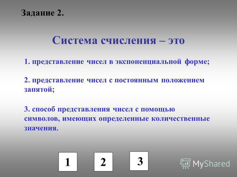 Задание 2. Система счисления – это 1. представление чисел в экспоненциальной форме; 2. представление чисел с постоянным положением запятой; 3. способ представления чисел с помощью символов, имеющих определенные количественные значения. 1 2 3