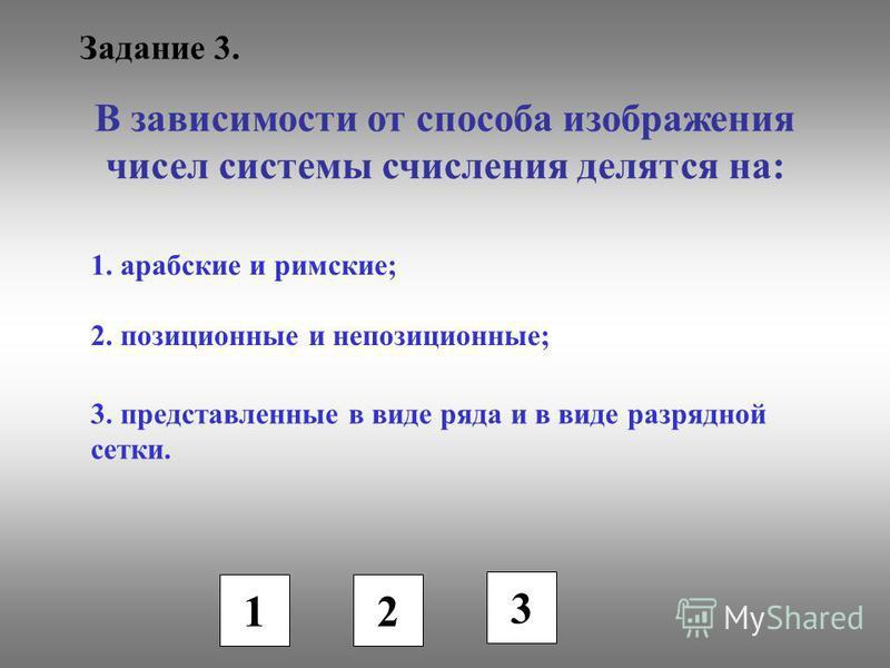 Задание 3. В зависимости от способа изображения чисел системы счисления делятся на: 1. арабские и римские; 2. позиционные и непозиционные; 3. представленные в виде ряда и в виде разрядной сетки. 1 2 3