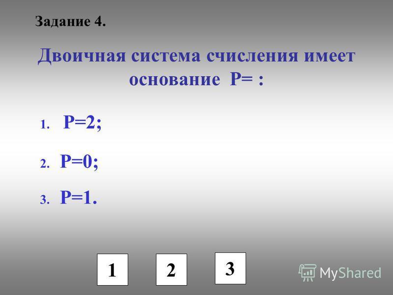 Задание 4. Двоичная система счисления имеет основание Р= : 1. P=2; 2. P=0; 3. P=1. 1 2 3