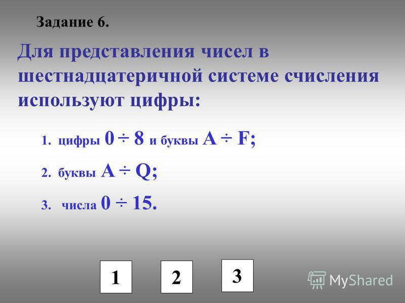 Задание 6. Для представления чисел в шестнадцатеричной системе счисления используют цифры: 1. цифры 0 ÷ 8 и буквы A ÷ F; 2. буквы A ÷ Q; 3. числа 0 ÷ 15. 1 2 3