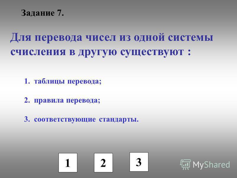 Задание 7. Для перевода чисел из одной системы счисления в другую существуют : 1. таблицы перевода; 2. правила перевода; 3. соответствующие стандарты. 1 2 3