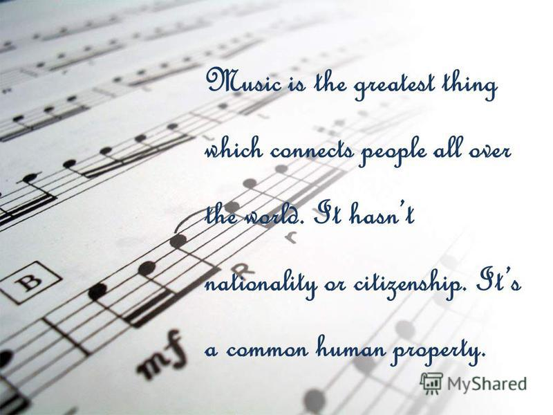 Music is the greatest thing which connects people all over the world. It hasnt nationality or citizenship. Its a common human property.
