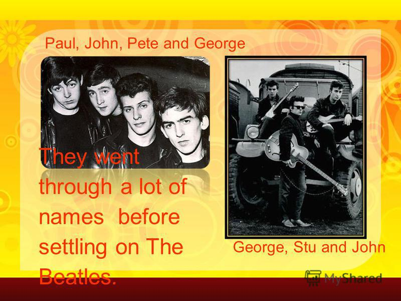 They went through a lot of names before settling on The Beatles. Paul, John, Pete and George George, Stu and John