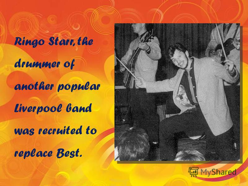 Ringo Starr, the drummer of another popular Liverpool band was recruited to replace Best.