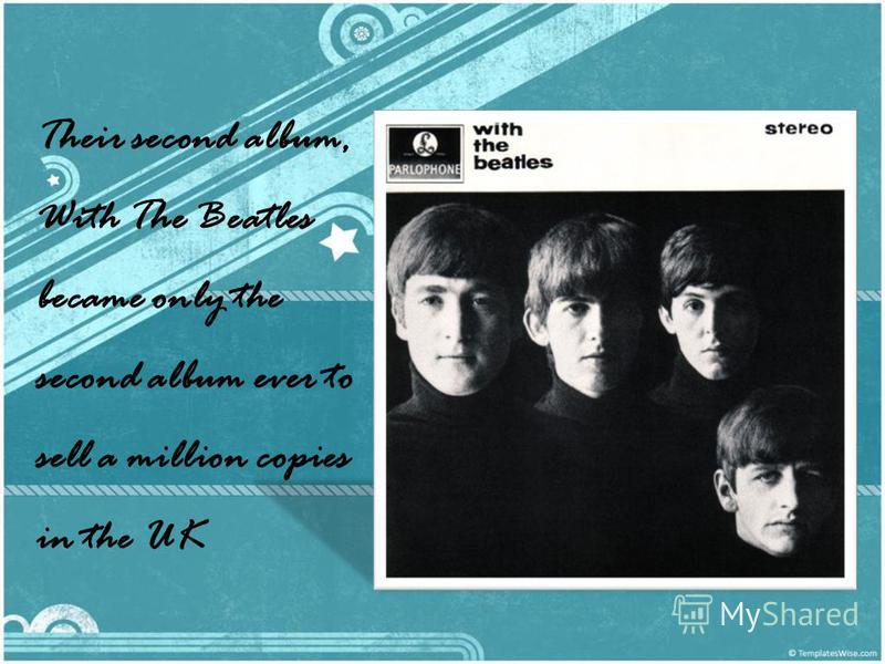 Their second album, With The Beatles became only the second album ever to sell a million copies in the UK