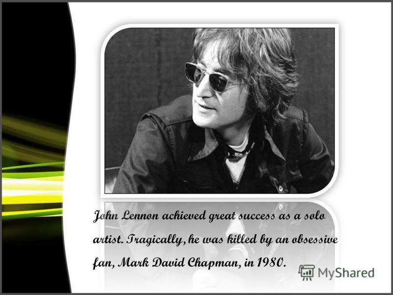 John Lennon achieved great success as a solo artist. Tragically, he was killed by an obsessive fan, Mark David Chapman, in 1980.