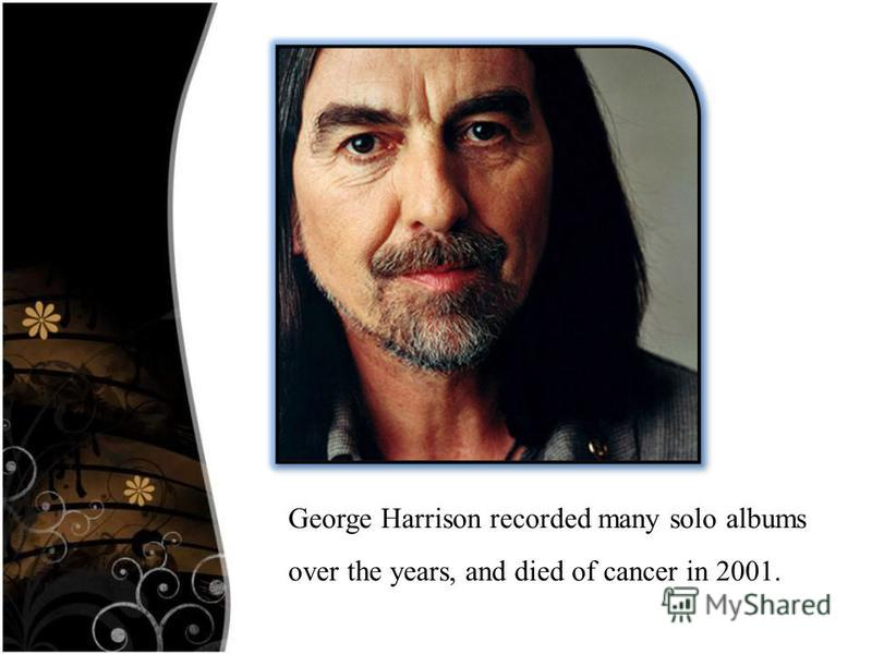George Harrison recorded many solo albums over the years, and died of cancer in 2001.