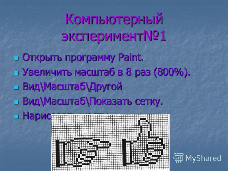 Компьютерный эксперимент 1 Открыть программу Paint. Открыть программу Paint. Увеличить масштаб в 8 раз (800%). Увеличить масштаб в 8 раз (800%). Вид\Масштаб\Другой Вид\Масштаб\Другой Вид\Масштаб\Показать сетку. Вид\Масштаб\Показать сетку. Нарисовать