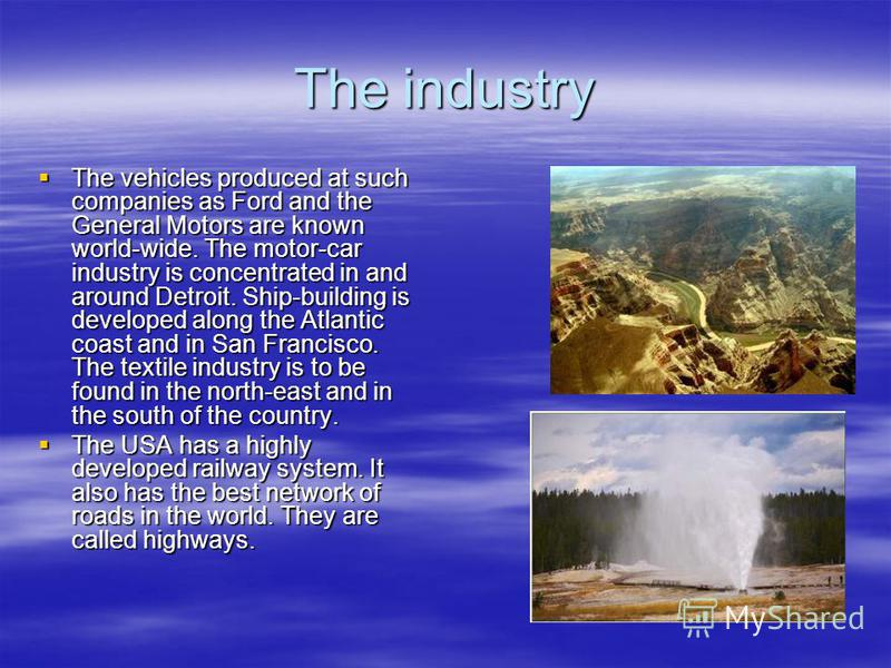 The industry The vehicles produced at such companies as Ford and the General Motors are known world-wide. The motor-car industry is concentrated in and around Detroit. Ship-building is developed along the Atlantic coast and in San Francisco. The text