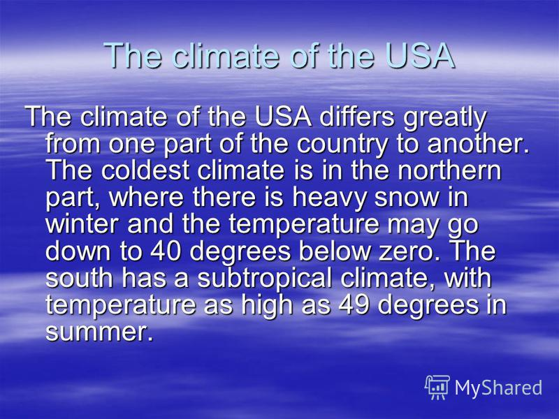 The climate of the USA The climate of the USA differs greatly from one part of the country to another. The coldest climate is in the northern part, where there is heavy snow in winter and the temperature may go down to 40 degrees below zero. The sout