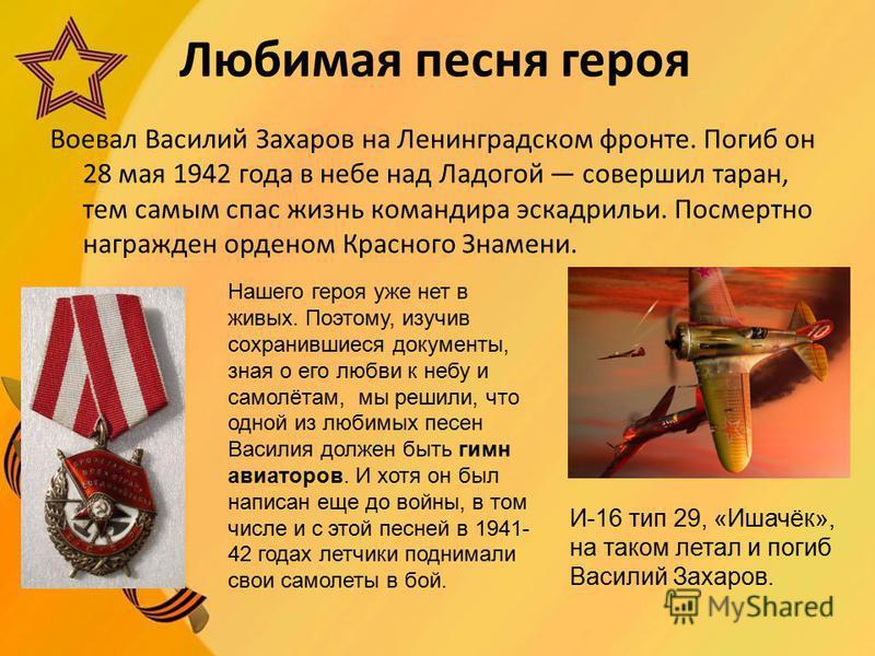 Любимая песня героя Воевал Василий Захаров на Ленинградском фронте. Погиб он 28 мая 1942 года в небе над Ладогой совершил таран, тем самым спас жизнь командира эскадрильи. Посмертно награжден орденом Красного Знамени. Нашего героя уже нет в живых. По