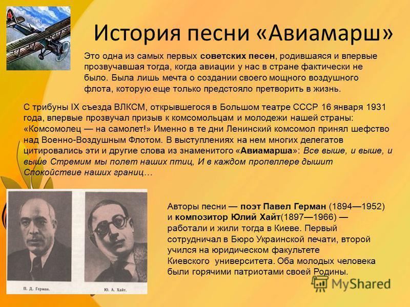 История песни «Авиамарш» Это одна из самых первых советских песен, родившаяся и впервые прозвучавшая тогда, когда авиации у нас в стране фактически не было. Была лишь мечта о создании своего мощного воздушного флота, которую еще только предстояло пре