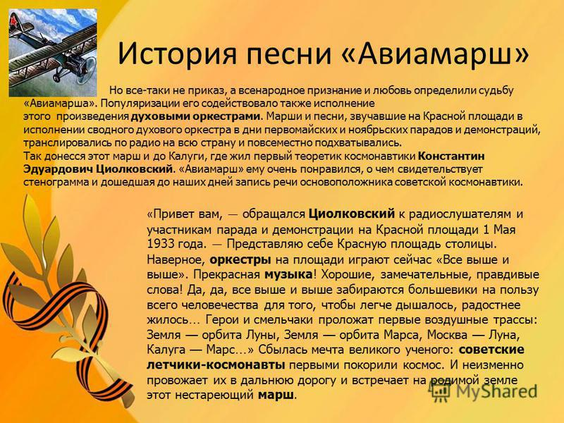 История песни «Авиамарш» Но все-таки не приказ, а всенародное признание и любовь определили судьбу « Авиамарша ». Популяризации его содействовало также исполнение этого произведения духовыми оркестрами. Марши и песни, звучавшие на Красной площади в и