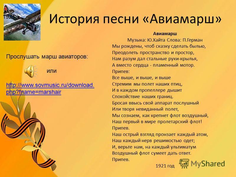 История песни «Авиамарш» Авиамарш Музыка: Ю.Хайта Слова: П.Герман Мы рождены, чтоб сказку сделать былью, Преодолеть пространство и простор, Нам разум дал стальные руки-крылья, А вместо сердца - пламенный мотор. Припев: Все выше, и выше, и выше Стреми