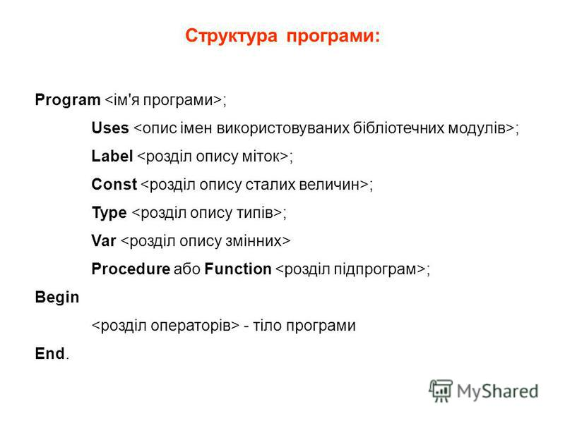 Структура програми: Program ; Uses ; Label ; Const ; Type ; Var Procedure або Function ; Begin - тіло програми End.