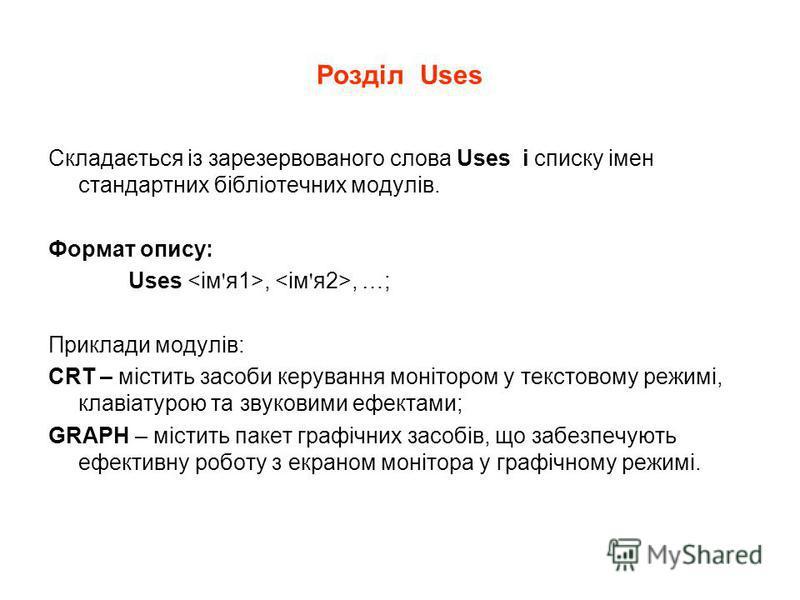 Розділ Uses Складається із зарезервованого слова Uses і списку імен стандартних бібліотечних модулів. Формат опису: Uses,, …; Приклади модулів: CRT – містить засоби керування монітором у текстовому режимі, клавіатурою та звуковими ефектами; GRAPH – м