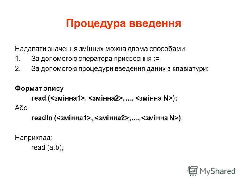 Процедура введення Надавати значення змінних можна двома способами: 1.За допомогою оператора присвоєння := 2.За допомогою процедури введення даних з клавіатури: Формат опису read (,,…, ); Або readln (,,…, ); Наприклад: read (a,b);