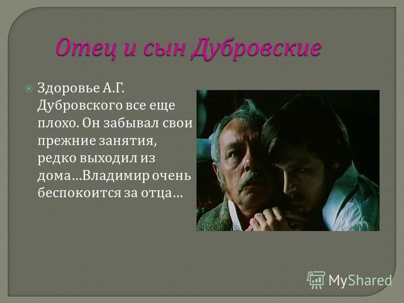 Здоровье А. Г. Дубровского все еще плохо. Он забывал свои прежние занятия, редко выходил из дома … Владимир очень беспокоится за отца …