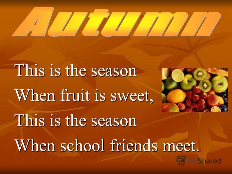 This is the season When fruit is sweet, This is the season When school friends meet.