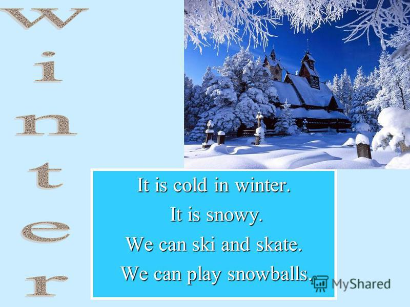 It is cold in winter. It is snowy. It is snowy. We can ski and skate. We can play snowballs. We can play snowballs.