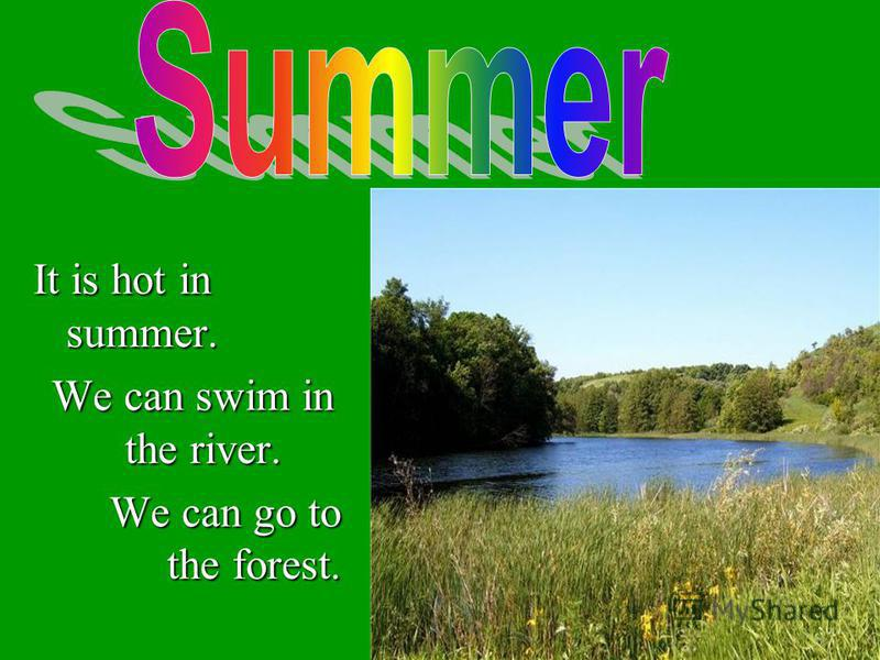It is hot in summer. We can swim in the river. We can swim in the river. We can go to the forest. We can go to the forest.