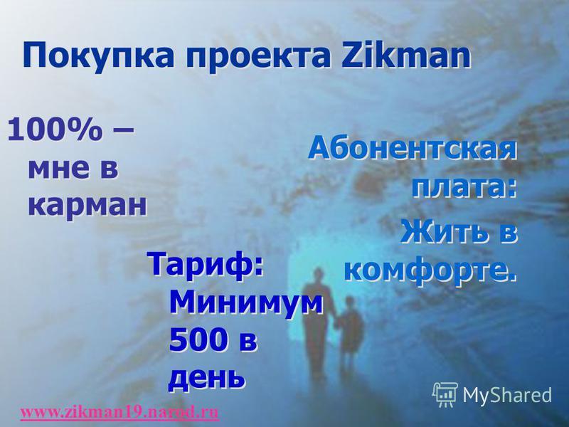 Покупка проекта Zikman 100% – мне в карман Абонентская плата: Жить в комфорте. Абонентская плата: Жить в комфорте. Тариф: Минимум 500 в день www.zikman19.narod.ru