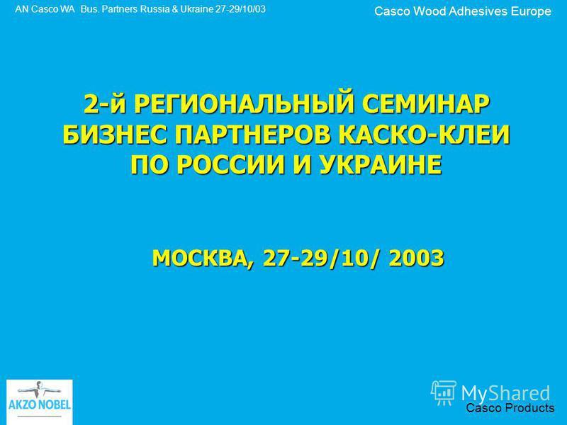 Casco Wood Adhesives Europe AN Casco WA Bus. Partners Russia & Ukraine 27-29/10/03 Casco Products 2-й РЕГИОНАЛЬНЫЙ СЕМИНАР БИЗНЕС ПАРТНЕРОВ КАСКО-КЛЕИ ПО РОССИИ И УКРАИНЕ МОСКВА, 27-29/10/ 2003
