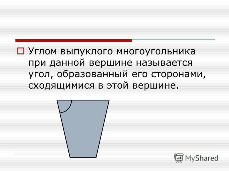Углом выпуклого многоугольника при данной вершине называется угол, образованный его сторонами, сходящимися в этой вершине.