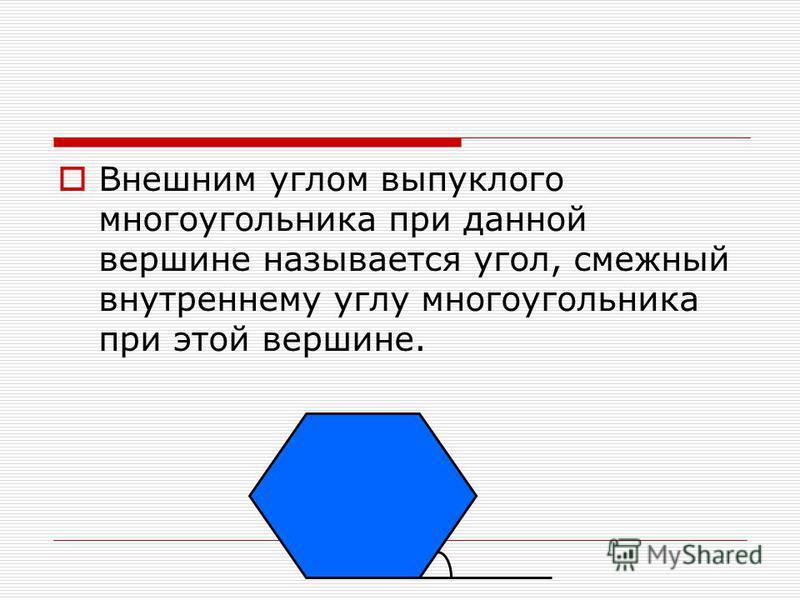 Внешним углом выпуклого многоугольника при данной вершине называется угол, смежный внутреннему углу многоугольника при этой вершине.