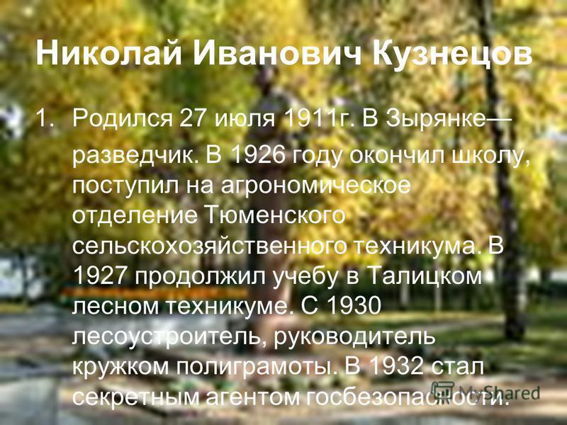Николай Иванович Кузнецов 1. Родился 27 июля 1911 г. В Зырянке разведчик. В 1926 году окончил школу, поступил на агрономическое отделение Тюменского сельскохозяйственного техникума. В 1927 продолжил учебу в Талицком лесном техникуме. С 1930 лесоустро