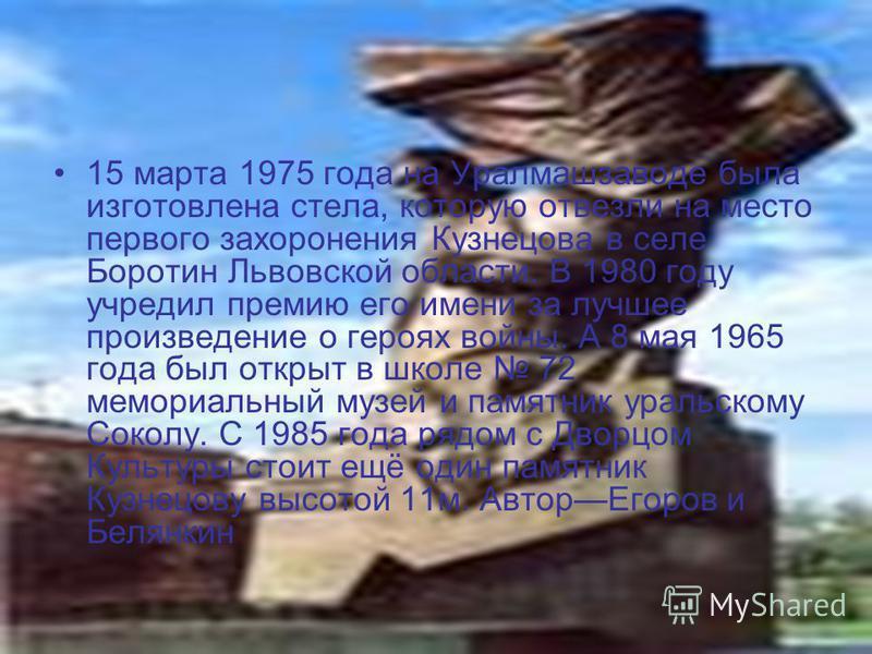 15 марта 1975 года на Уралмашзаводе была изготовлена стела, которую отвезли на место первого захоронения Кузнецова в селе Боротин Львовской области. В 1980 году учредил премию его имени за лучшее произведение о героях войны. А 8 мая 1965 года был отк