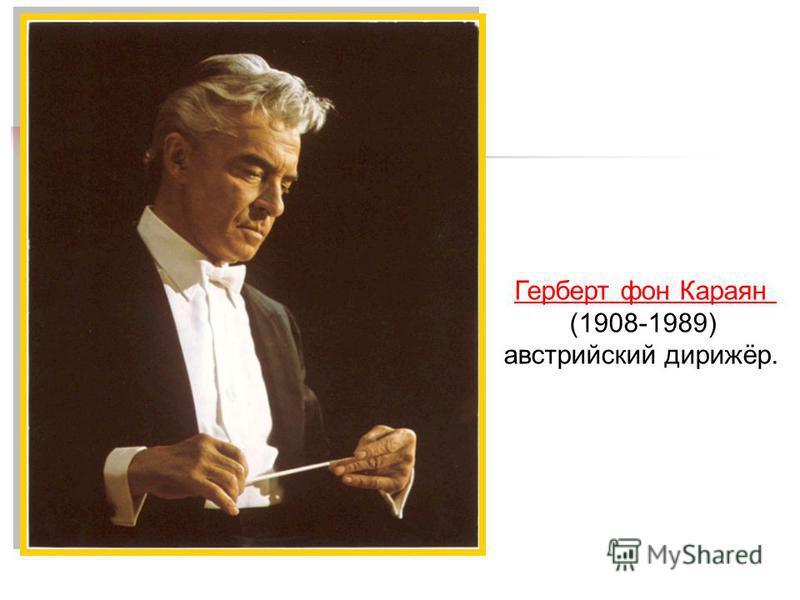 Герберт фон Караян (1908-1989) австрийский дирижёр.