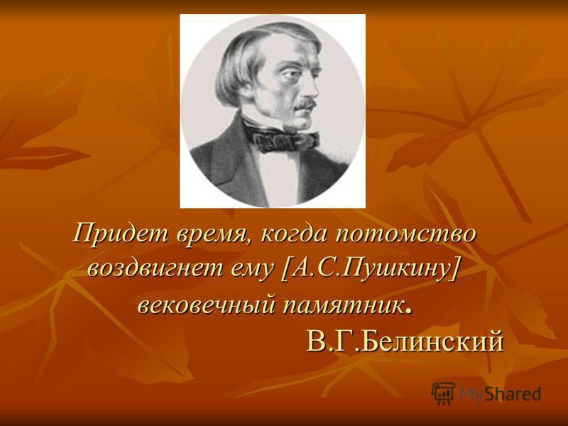 Придет время, когда потомство воздвигнет ему [А.С.Пушкину] вековечный памятник. В.Г.Белинский