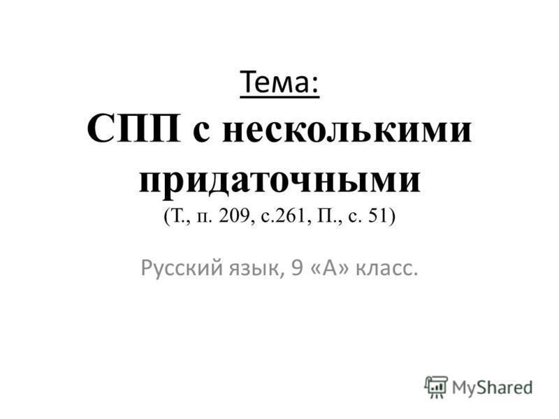 Тема: СПП с несколькими придаточными (Т., п. 209, с.261, П., с. 51) Русский язык, 9 «А» класс.