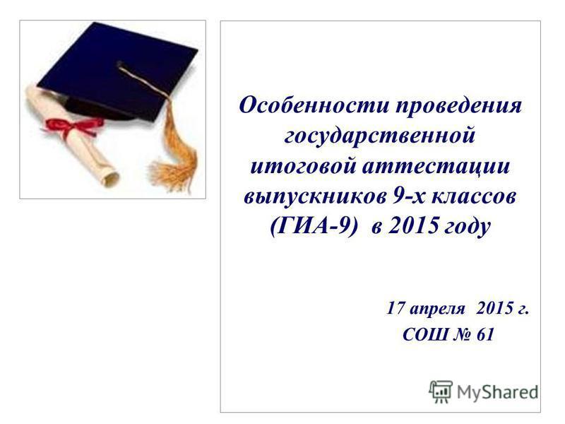Особенности проведения государственной итоговой аттестации выпускников 9-х классов (ГИА-9) в 2015 году 17 апреля 2015 г. CОШ 61
