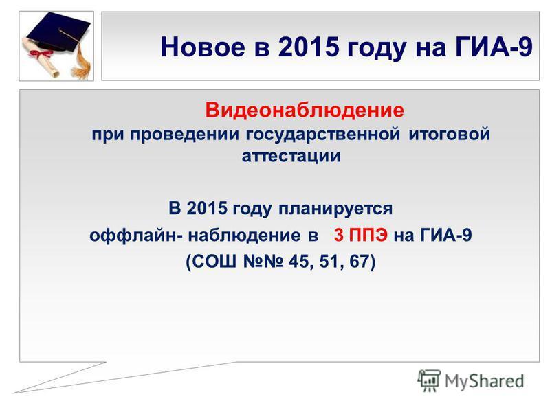 Новое в 2015 году на ГИА-9 Видеонаблюдение при проведении государственной итоговой аттестации В 2015 году планируется оффлайн- наблюдение в 3 ППЭ на ГИА-9 (СОШ 45, 51, 67)